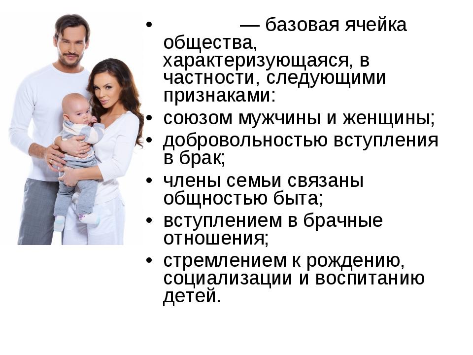 Семья́— базовая ячейка общества, характеризующаяся, в частности, следующими...