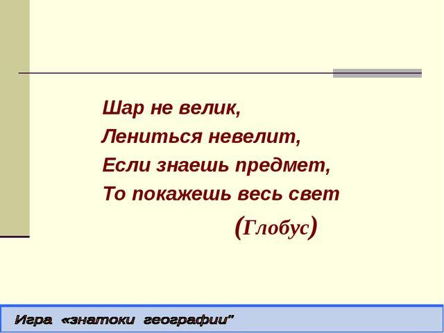 Шар не велик, Лениться невелит, Если знаешь предмет, То покажешь весь свет (...