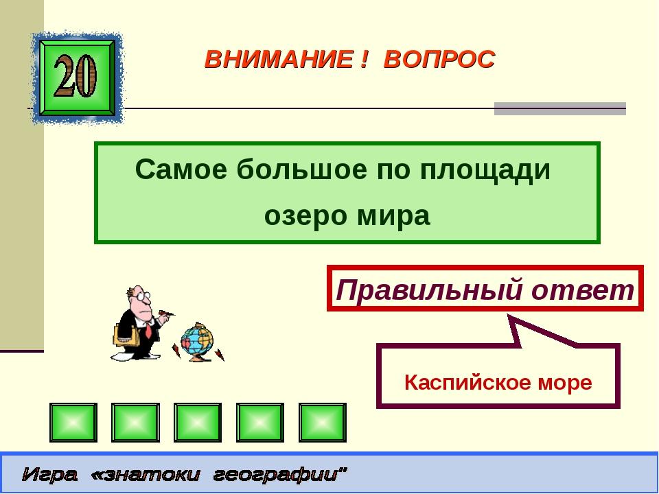 Самое большое по площади озеро мира Правильный ответ Каспийское море ВНИМАНИЕ...