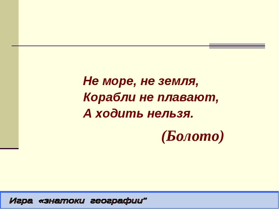 Не море, не земля, Корабли не плавают, А ходить нельзя. (Болото)