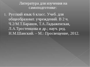 Литература для изучения на самоподготовке: 1. Русский язык 6 класс. Учеб. дл