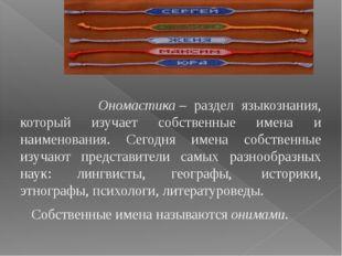 Ономастика– раздел языкознания, который изучает собственные имена и наимено