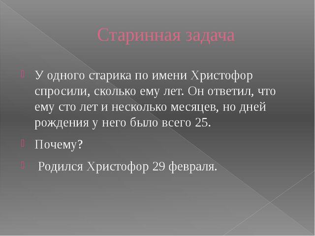 Старинная задача У одного старика по имени Христофор спросили, сколько ему ле...