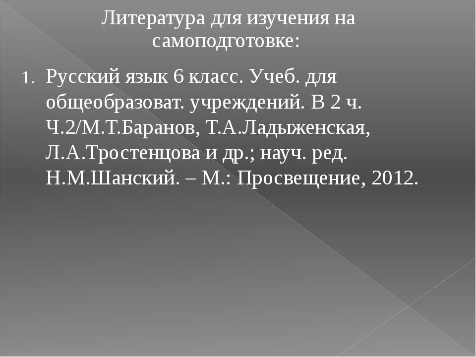 Литература для изучения на самоподготовке: 1. Русский язык 6 класс. Учеб. дл...
