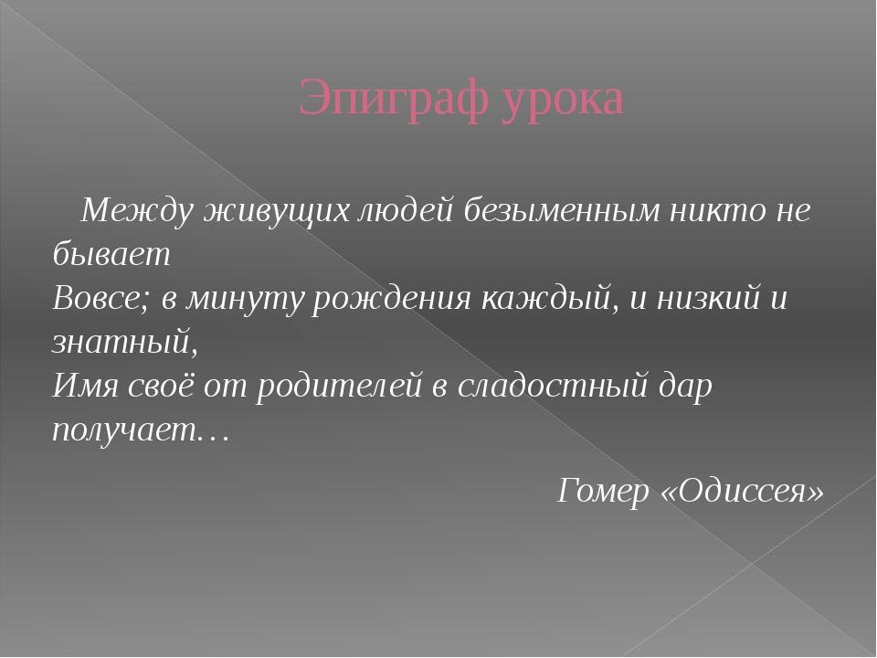 Эпиграф урока Между живущих людей безыменным никто не бывает Вовсе; в минуту...