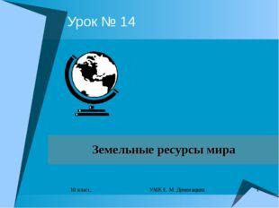 * 10 класс. УМК Е. М. Домогацких Урок № 14 Земельные ресурсы мира преподавате