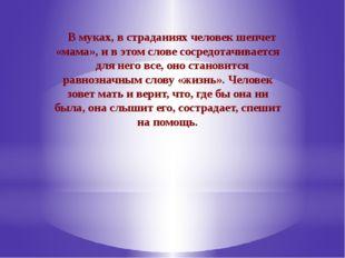 В муках, в страданиях человек шепчет «мама», и в этом слове сосредотачиваетс
