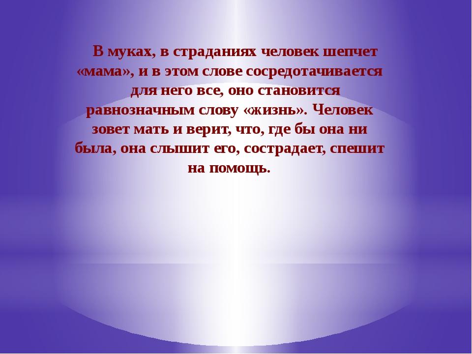 В муках, в страданиях человек шепчет «мама», и в этом слове сосредотачиваетс...