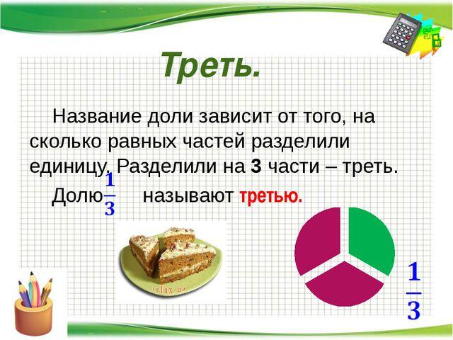 Треть. Название доли зависит от того, на сколько равных частей разделили еди...