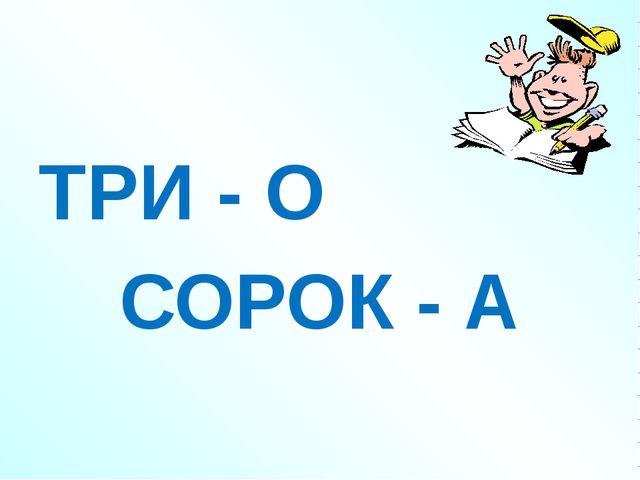 ТРИ - О СОРОК - А