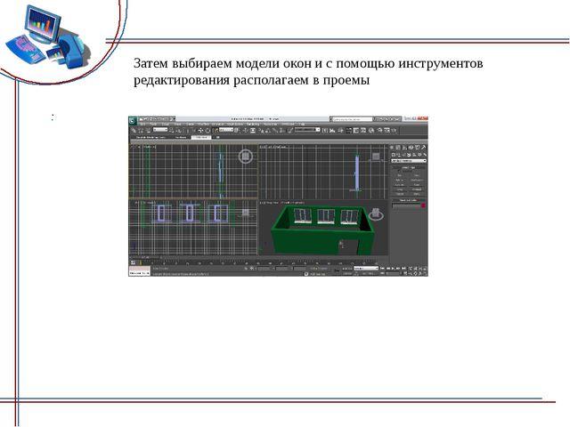 Затем выбираем модели окон и с помощью инструментов редактирования располагае...