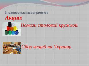 Внеклассные мероприятия: Акции: Помоги столовой кружкой. Сбор вещей на Украину.