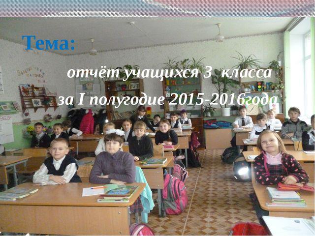 Тема: отчёт учащихся 3 класса за I полугодие 2015-2016года
