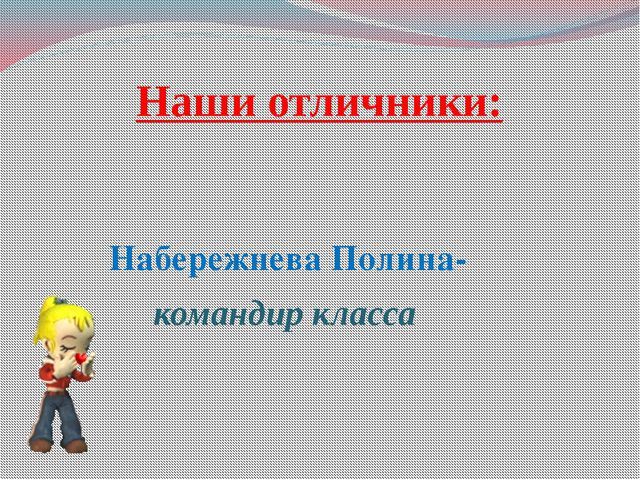 Наши отличники: Набережнева Полина- командир класса