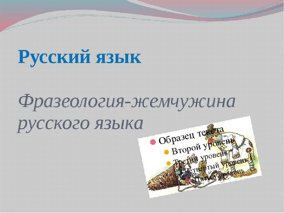 Русский язык Фразеология-жемчужина русского языка