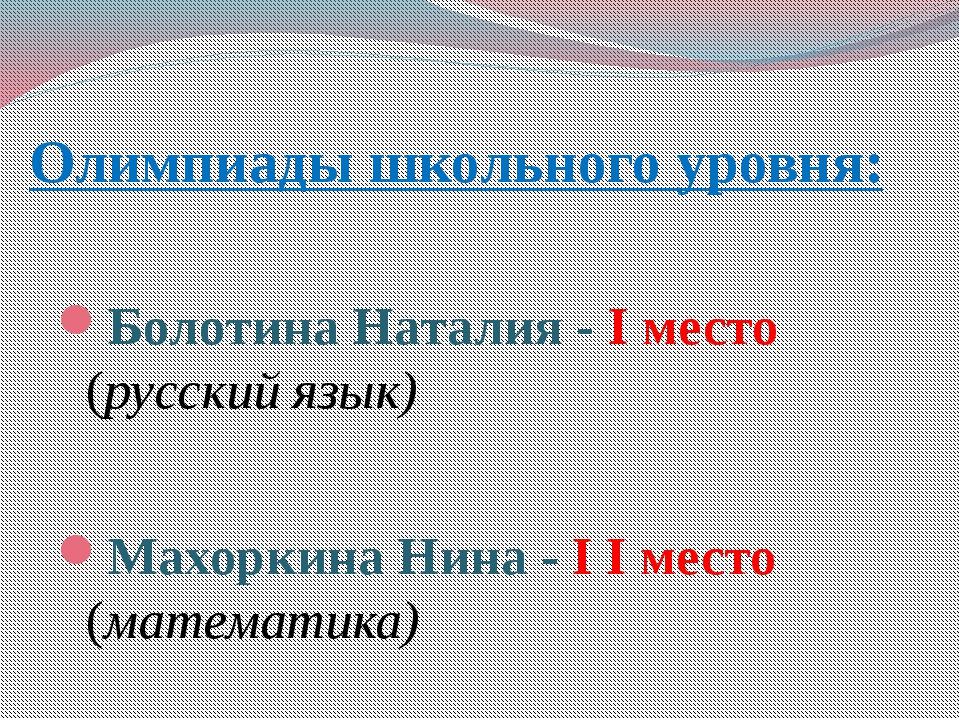 Олимпиады школьного уровня: Болотина Наталия - I место (русский язык) Махорк...