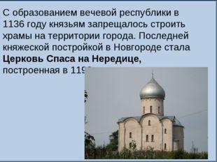 С образованием вечевой республики в 1136 году князьям запрещалось строить хра