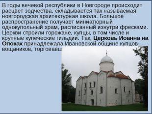 В годы вечевой республики в Новгороде происходит расцвет зодчества, складывае