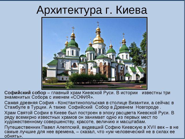 Архитектура г. Киева Софийский собор – главный храм Киевской Руси. В истории...