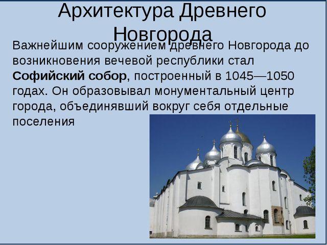 Архитектура Древнего Новгорода Важнейшим сооружением древнего Новгорода до во...