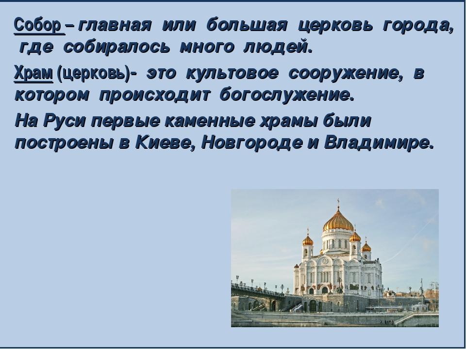 Собор – главная или большая церковь города, где собиралось много людей. Храм...