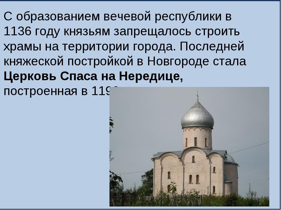 С образованием вечевой республики в 1136 году князьям запрещалось строить хра...