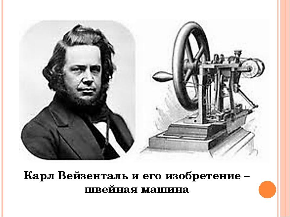 Карл Вейзенталь и его изобретение – швейная машина В 1775 году немецкий изобр...