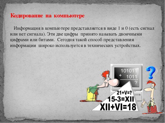 Информация в компьютере представляется в виде 1 и 0 (есть сигнал или нет сиг...