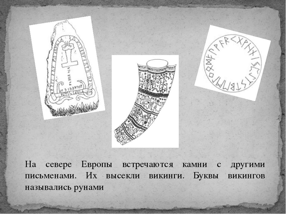 На севере Европы встречаются камни с другими письменами. Их высекли викинги....