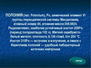 ПОЛОНИЙ (лат. Polonium), Ро, химический элемент VI группы периодической систе