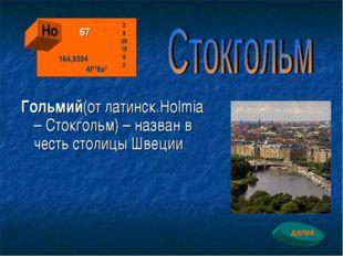 Гольмий(от латинск.Holmia – Стокгольм) – назван в честь столицы Швеции Ho 67