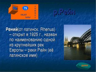 р.Рейн Рений(от латинск. Rhenus) – открыт в 1925 г., назван по наименованию