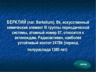 БЕРКЛИЙ (лат. Berkelium), Bk, искусственный химический элемент III группы пер