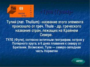 «Туле (Тулия)» Тулий (лат. Thulium) –название этого элемента произошло от гр