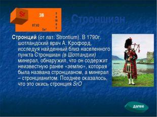 Стронций (от лат. Strontium). В 1790г. шотландский врач А. Крофорд, исследуя