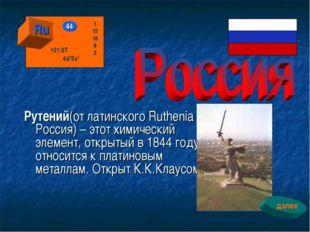 Рутений(от латинского Ruthenia - Россия) – этот химический элемент, открытый