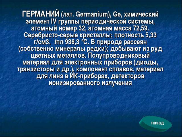 ГЕРМАНИЙ (лат. Germanium), Ge, химический элемент IV группы периодической сис...