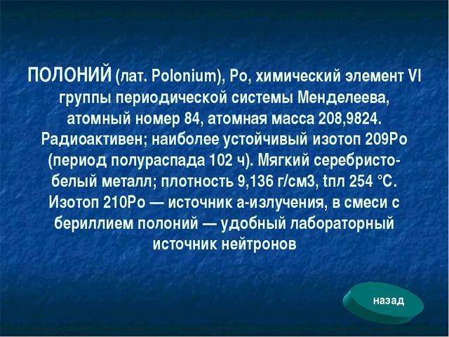 ПОЛОНИЙ (лат. Polonium), Ро, химический элемент VI группы периодической систе...