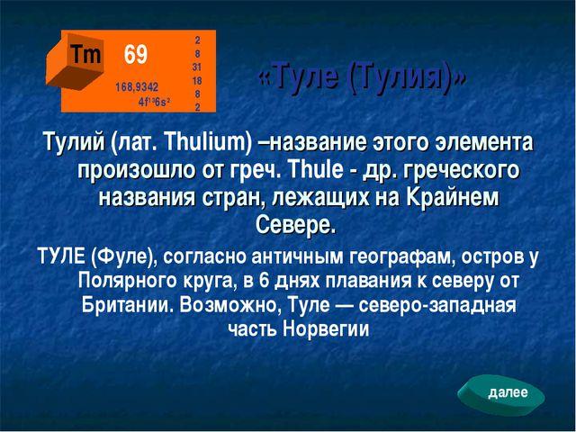 «Туле (Тулия)» Тулий (лат. Thulium) –название этого элемента произошло от гр...