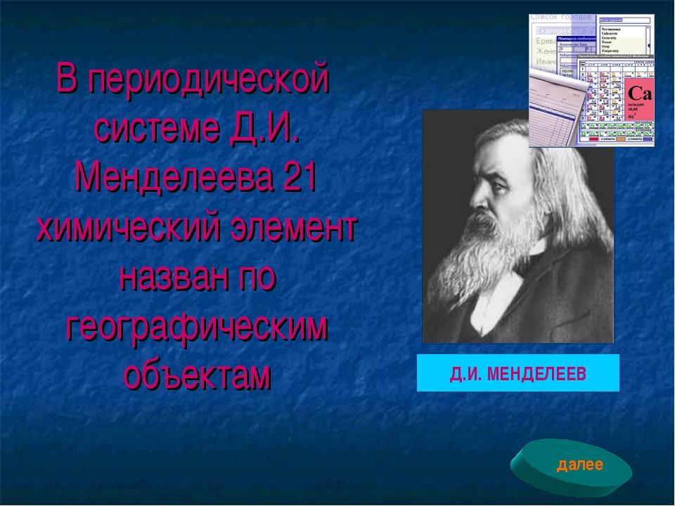 В периодической системе Д.И. Менделеева 21 химический элемент назван по геогр...