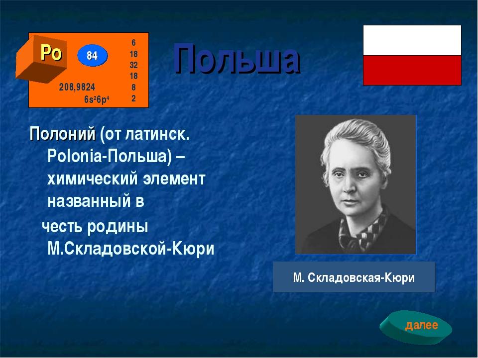 Польша Полоний (от латинск. Polonia-Польша) – химический элемент названный в...