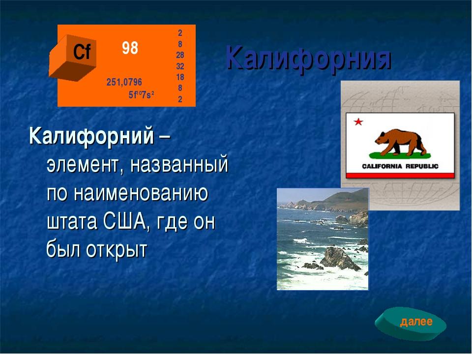 Калифорния Калифорний – элемент, названный по наименованию штата США, где он...