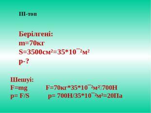 ІІІ-топ Берілгені: m=70кг S=3500см²=35*10¯²м² p-? Шешуі: F=mg F=70кг*35*10¯²м