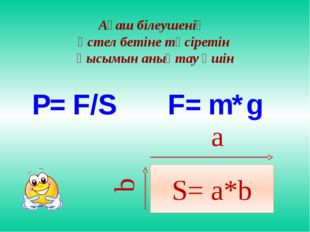 S= a*b Ағаш білеушенің үстел бетіне түсіретін қысымын анықтау үшін a b P= F/S