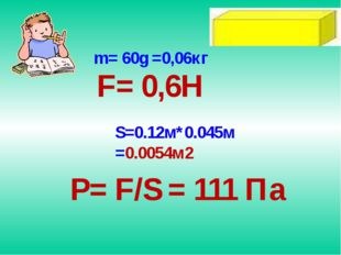 m= 60g =0,06кг F= 0,6H S=0.12м*0.045м =0.0054м2 P= F/S = 111 Па