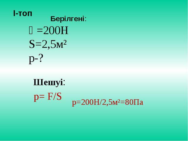 Ғ=200Н S=2,5м² р-? І-топ р= F/S р=200Н/2,5м²=80Па Шешуі: Берілгені: