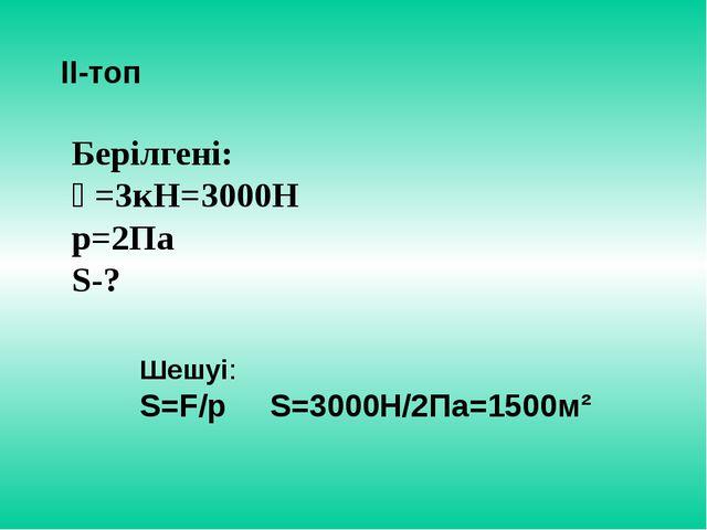 ІІ-топ Берілгені: Ғ=3кН=3000Н р=2Па S-? Шешуі: S=F/p S=3000Н/2Па=1500м²