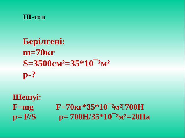 ІІІ-топ Берілгені: m=70кг S=3500см²=35*10¯²м² p-? Шешуі: F=mg F=70кг*35*10¯²м...