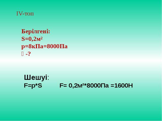 ІV-топ Берілгені: S=0,2м² р=8кПа=8000Па Ғ-? Шешуі: F=p*S F= 0,2м²*8000Па =1600Н