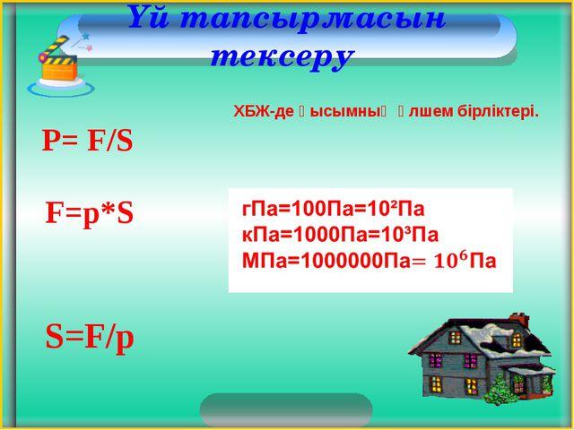 Үй тапсырмасын тексеру P= F/S F=p*S S=F/p ХБЖ-де қысымның өлшем бірліктері.